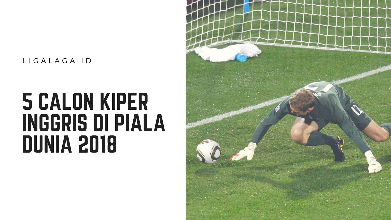 5 Calon Kiper Inggris Di Piala Dunia 2018 Ligalaga